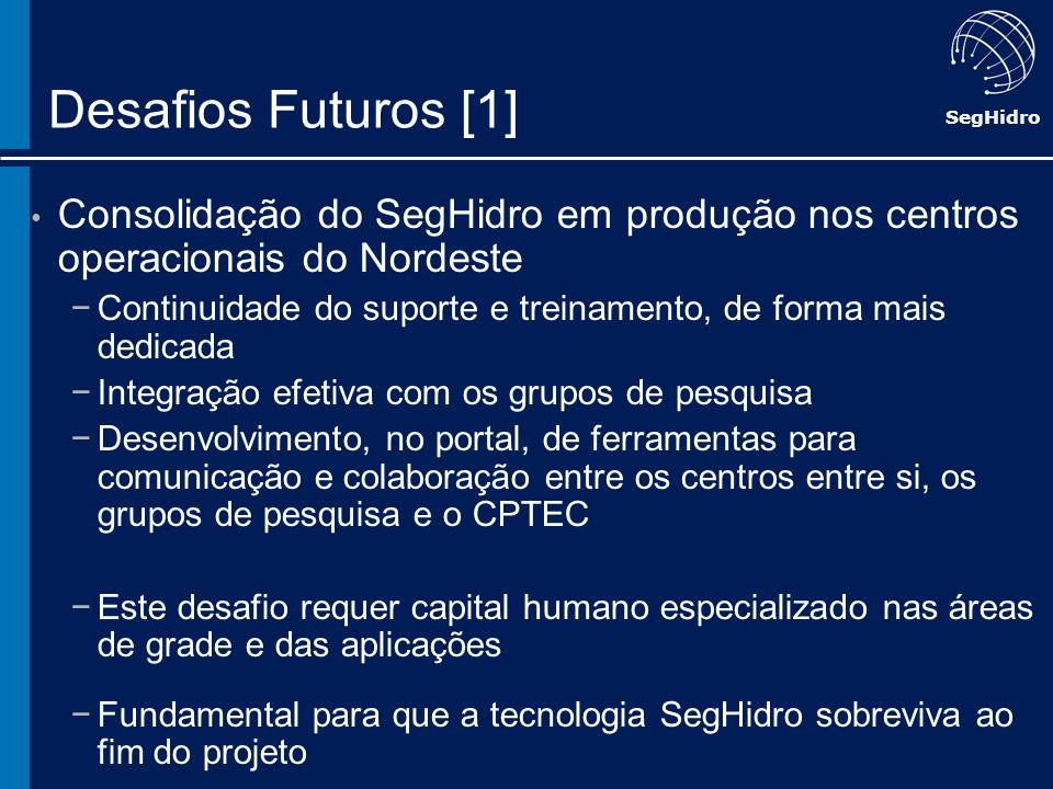 SegHidro Desafios Futuros [1] Consolidação do SegHidro em produção nos centros operacionais do Nordeste Continuidade do suporte e treinamento, de form