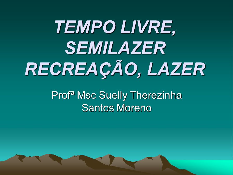 TEMPO LIVRE, SEMILAZER RECREAÇÃO, LAZER Profª Msc Suelly Therezinha Santos Moreno
