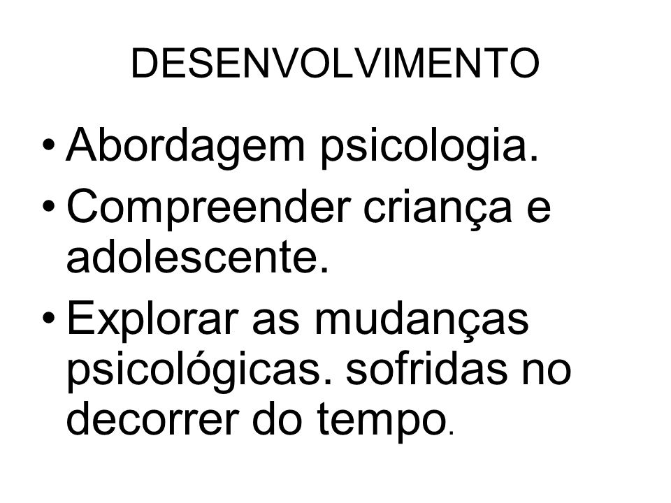 DESENVOLVIMENTO Abordagem psicologia. Compreender criança e adolescente. Explorar as mudanças psicológicas. sofridas no decorrer do tempo.