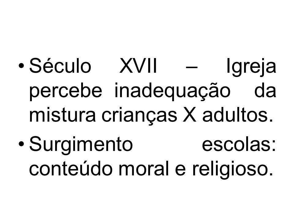 Século XVII – Igreja percebe inadequação da mistura crianças X adultos. Surgimento escolas: conteúdo moral e religioso.