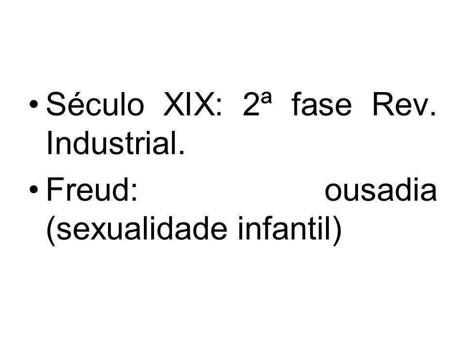 Século XIX: 2ª fase Rev. Industrial. Freud: ousadia (sexualidade infantil)
