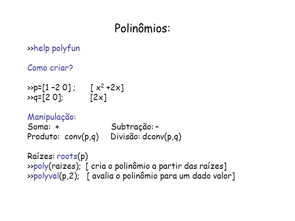 Polinômios: >>help polyfun Como criar? >>p=[1 –2 0] ; [ x 2 +2x] >>q=[2 0]; [2x] Manipulação: Soma: + Subtração: – Produto: conv(p,q) Divisão: dconv(p