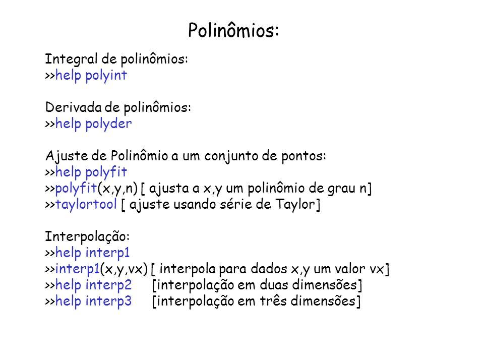 Polinômios: Integral de polinômios: >>help polyint Derivada de polinômios: >>help polyder Ajuste de Polinômio a um conjunto de pontos: >>help polyfit