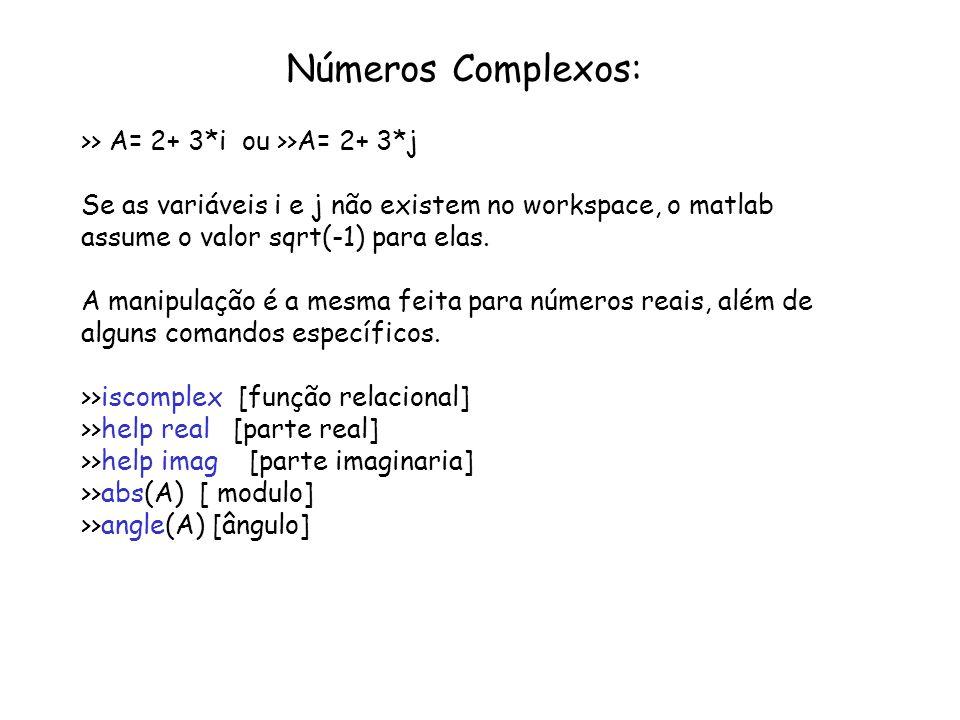 Números Complexos: >> A= 2+ 3*i ou >>A= 2+ 3*j Se as variáveis i e j não existem no workspace, o matlab assume o valor sqrt(-1) para elas. A manipulaç