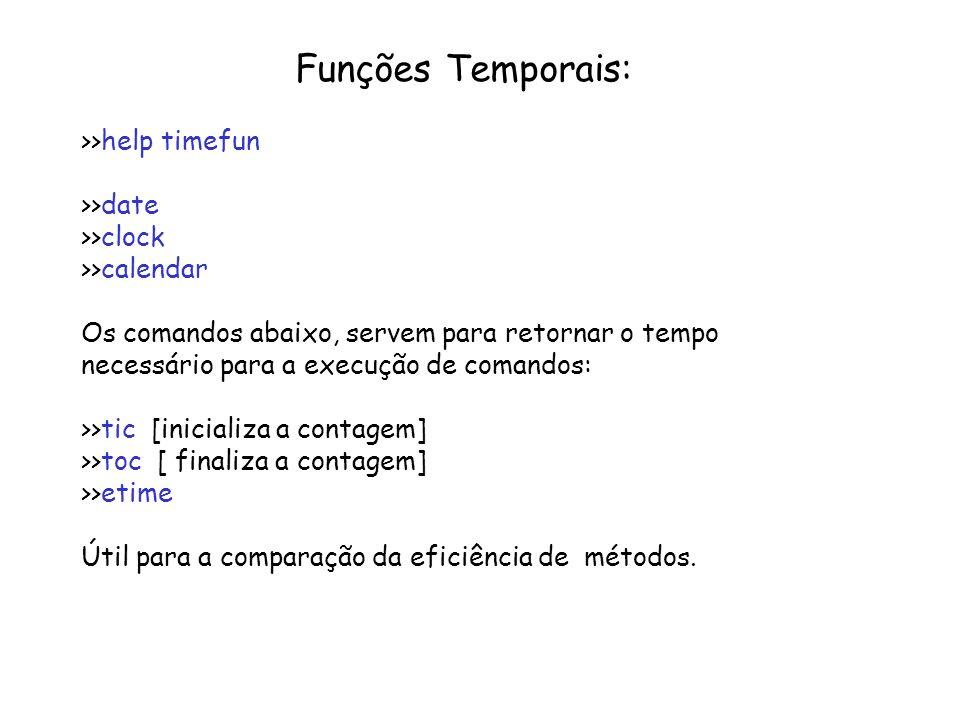 Funções Temporais: >>help timefun >>date >>clock >>calendar Os comandos abaixo, servem para retornar o tempo necessário para a execução de comandos: >