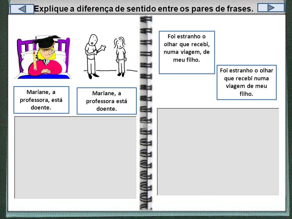 Explique a diferença de sentido entre os pares de frases. Mariane, a professora está doente. Mariane, a professora, está doente. Foi estranho o olhar