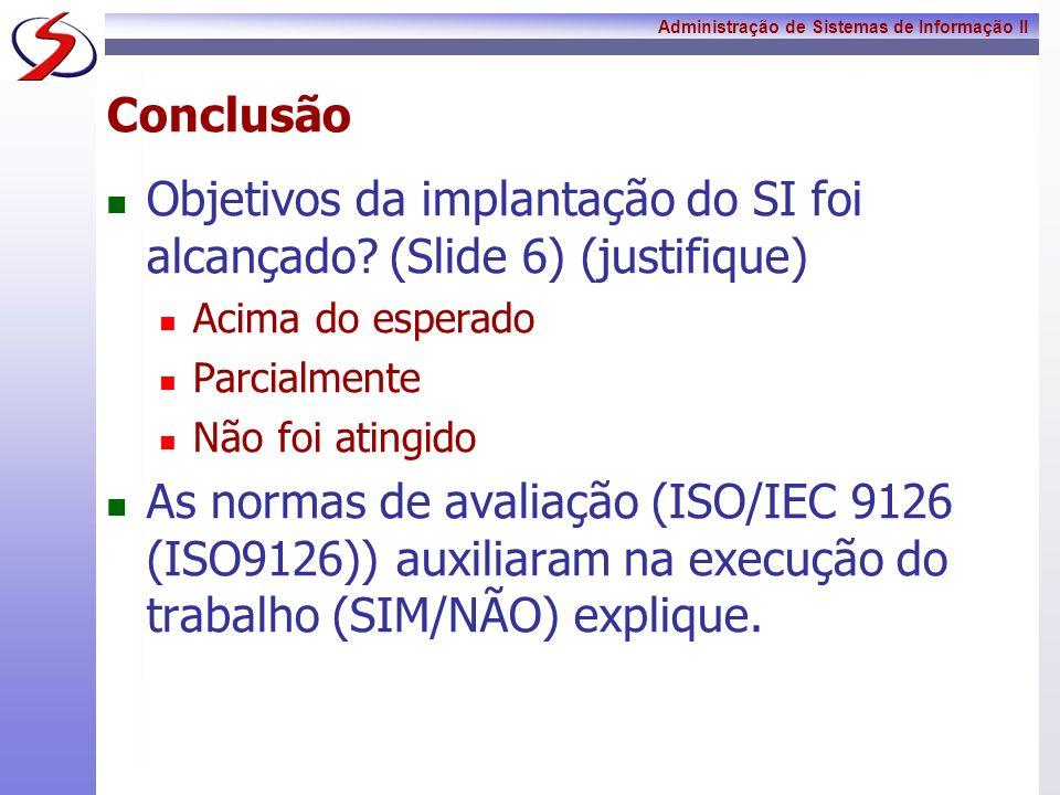 Administração de Sistemas de Informação II Conclusão Objetivos da implantação do SI foi alcançado? (Slide 6) (justifique) Acima do esperado Parcialmen