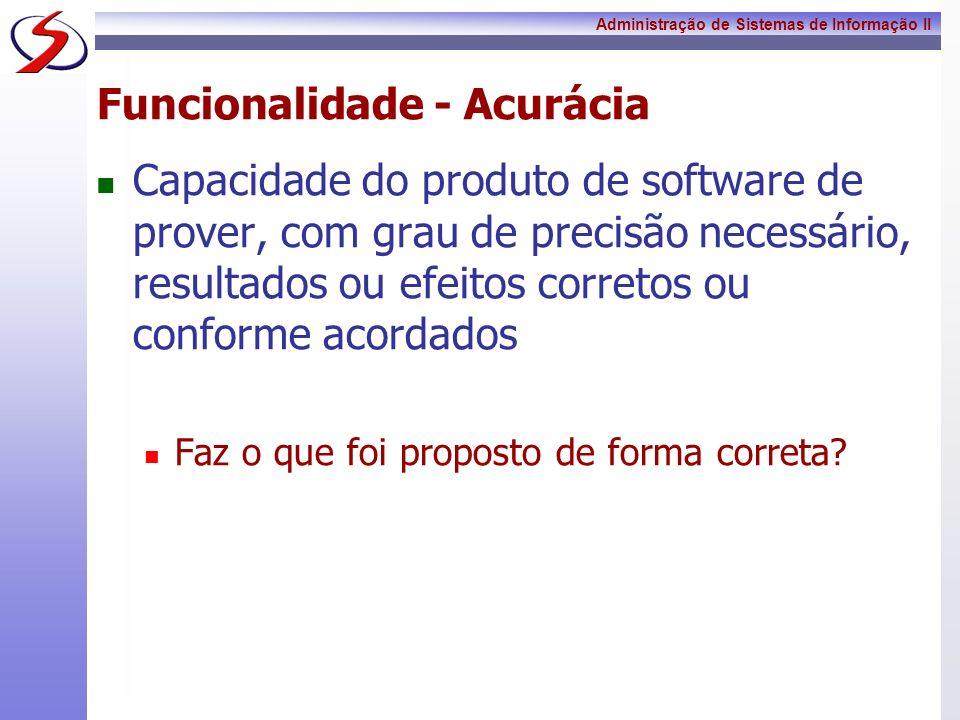 Administração de Sistemas de Informação II Funcionalidade - Acurácia Capacidade do produto de software de prover, com grau de precisão necessário, res