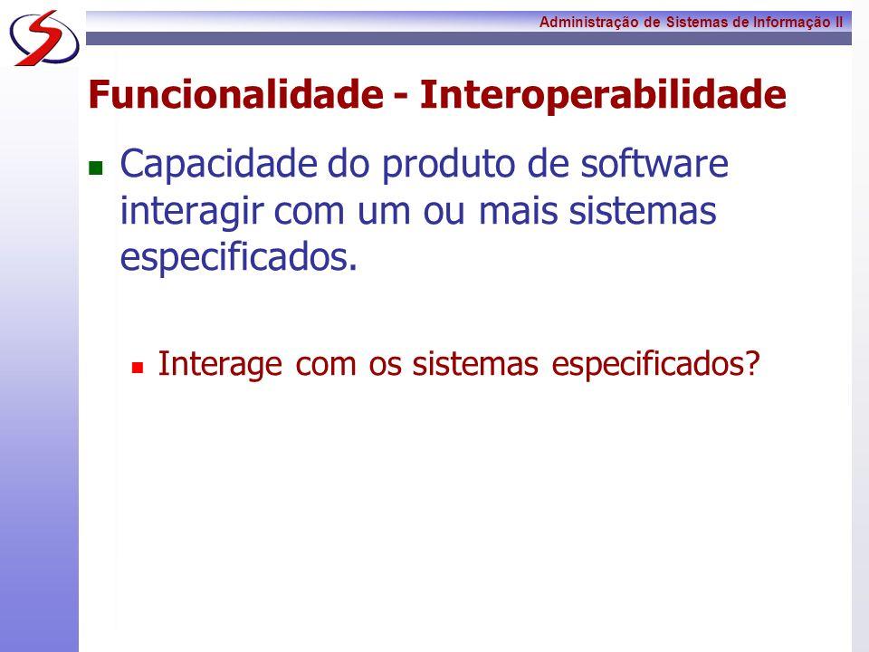 Administração de Sistemas de Informação II Funcionalidade - Interoperabilidade Capacidade do produto de software interagir com um ou mais sistemas esp