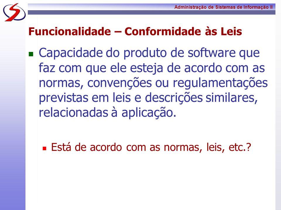 Administração de Sistemas de Informação II Funcionalidade – Conformidade às Leis Capacidade do produto de software que faz com que ele esteja de acord