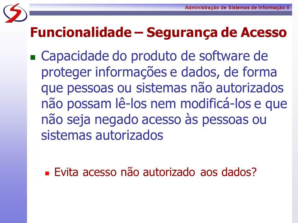 Administração de Sistemas de Informação II Funcionalidade – Segurança de Acesso Capacidade do produto de software de proteger informações e dados, de