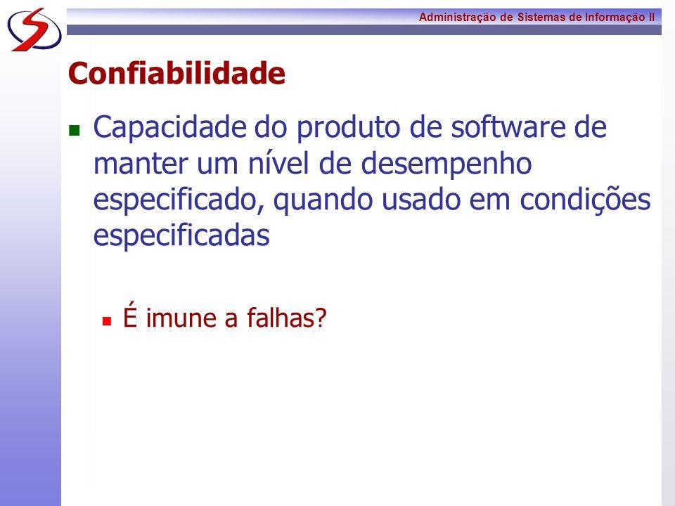 Administração de Sistemas de Informação II Confiabilidade Capacidade do produto de software de manter um nível de desempenho especificado, quando usad