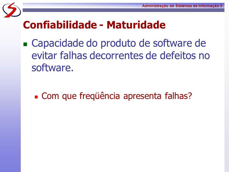 Administração de Sistemas de Informação II Confiabilidade - Maturidade Capacidade do produto de software de evitar falhas decorrentes de defeitos no s