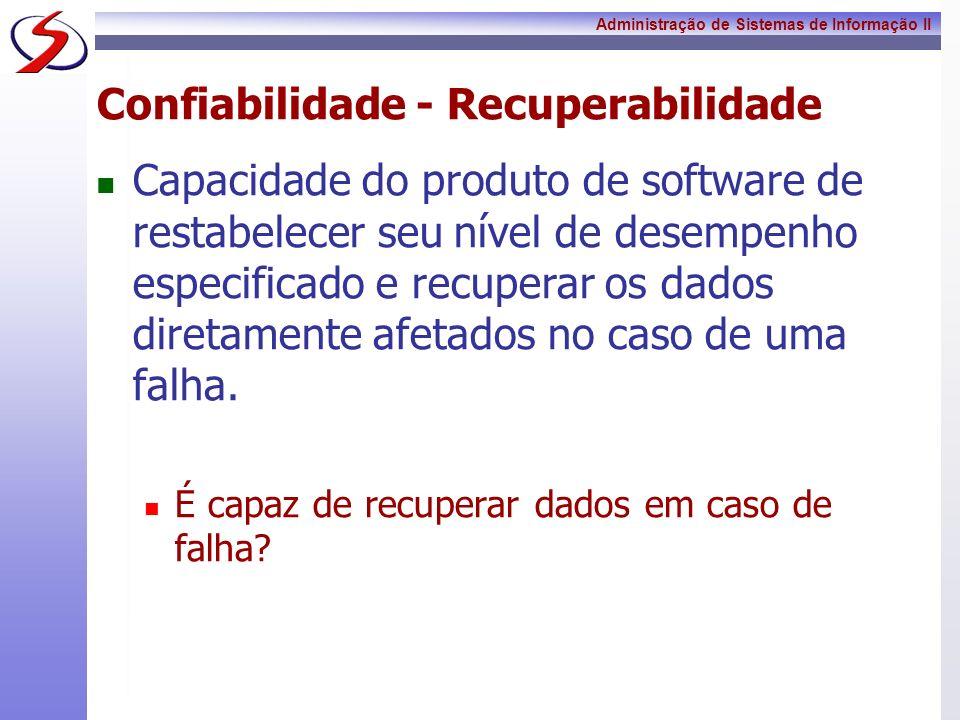 Administração de Sistemas de Informação II Confiabilidade - Recuperabilidade Capacidade do produto de software de restabelecer seu nível de desempenho