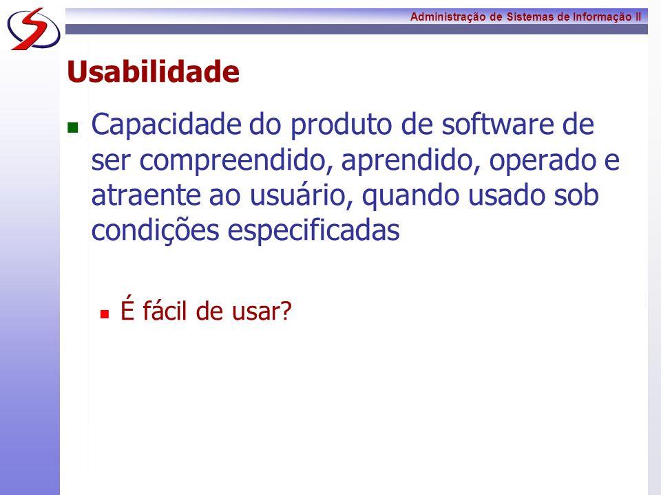 Administração de Sistemas de Informação II Usabilidade Capacidade do produto de software de ser compreendido, aprendido, operado e atraente ao usuário