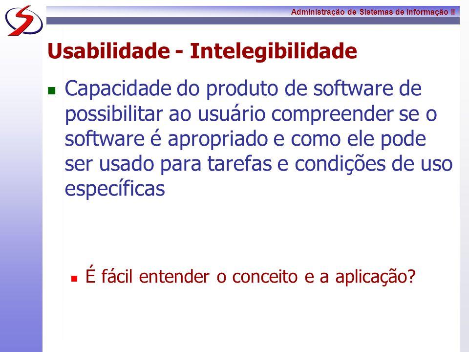 Administração de Sistemas de Informação II Usabilidade - Intelegibilidade Capacidade do produto de software de possibilitar ao usuário compreender se