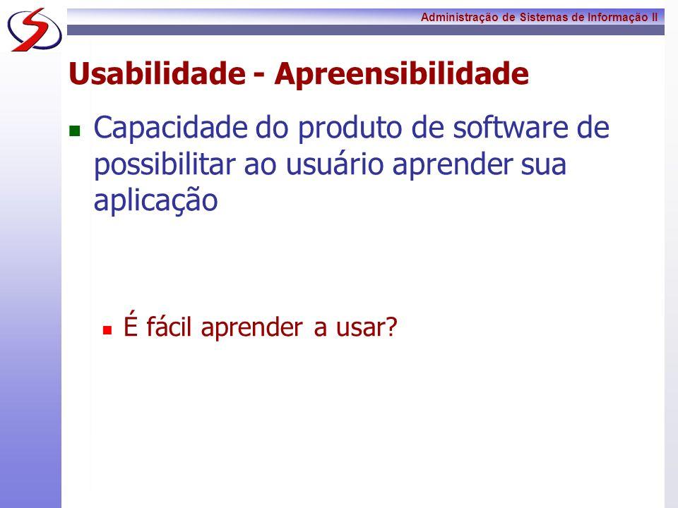 Administração de Sistemas de Informação II Usabilidade - Apreensibilidade Capacidade do produto de software de possibilitar ao usuário aprender sua ap