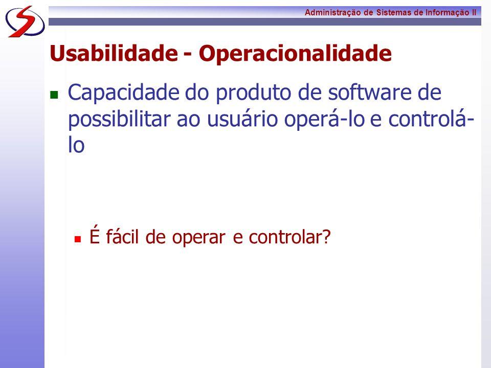 Administração de Sistemas de Informação II Usabilidade - Operacionalidade Capacidade do produto de software de possibilitar ao usuário operá-lo e cont