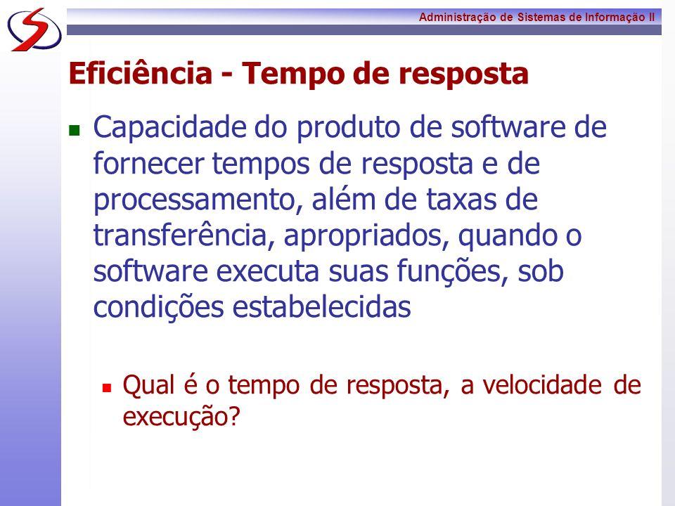 Administração de Sistemas de Informação II Eficiência - Tempo de resposta Capacidade do produto de software de fornecer tempos de resposta e de proces