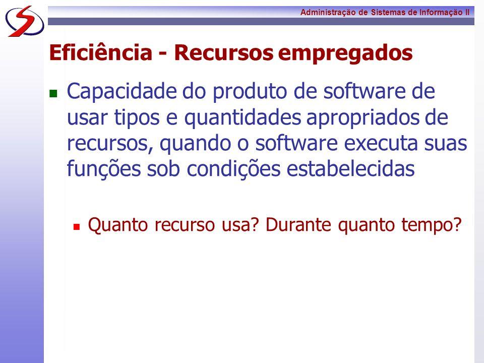 Administração de Sistemas de Informação II Eficiência - Recursos empregados Capacidade do produto de software de usar tipos e quantidades apropriados