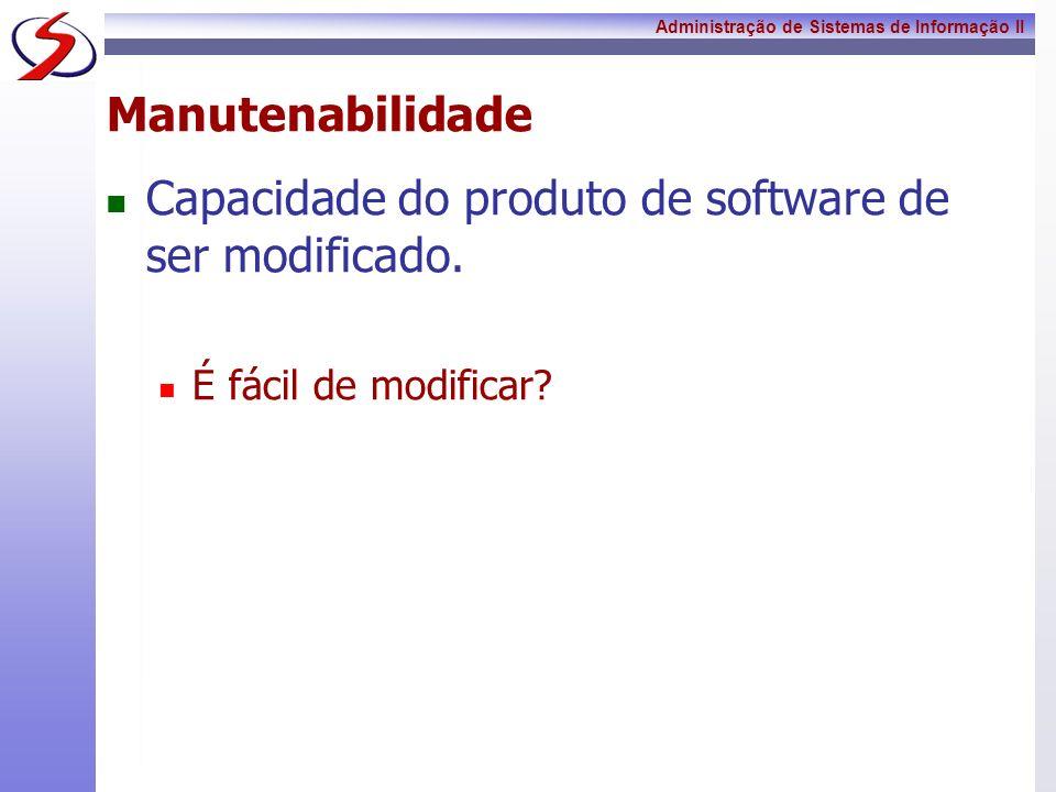 Administração de Sistemas de Informação II Manutenabilidade Capacidade do produto de software de ser modificado. É fácil de modificar?