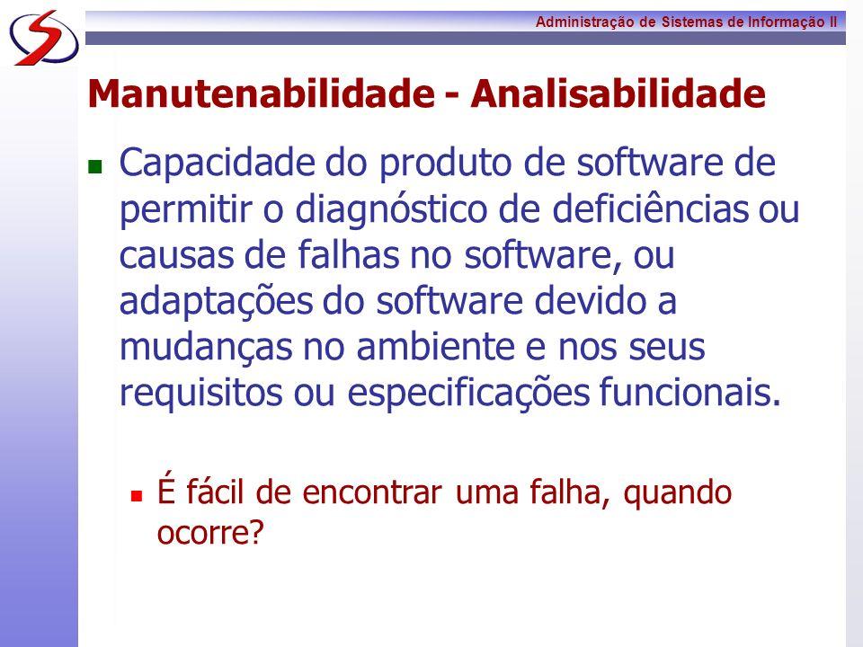 Administração de Sistemas de Informação II Manutenabilidade - Analisabilidade Capacidade do produto de software de permitir o diagnóstico de deficiênc
