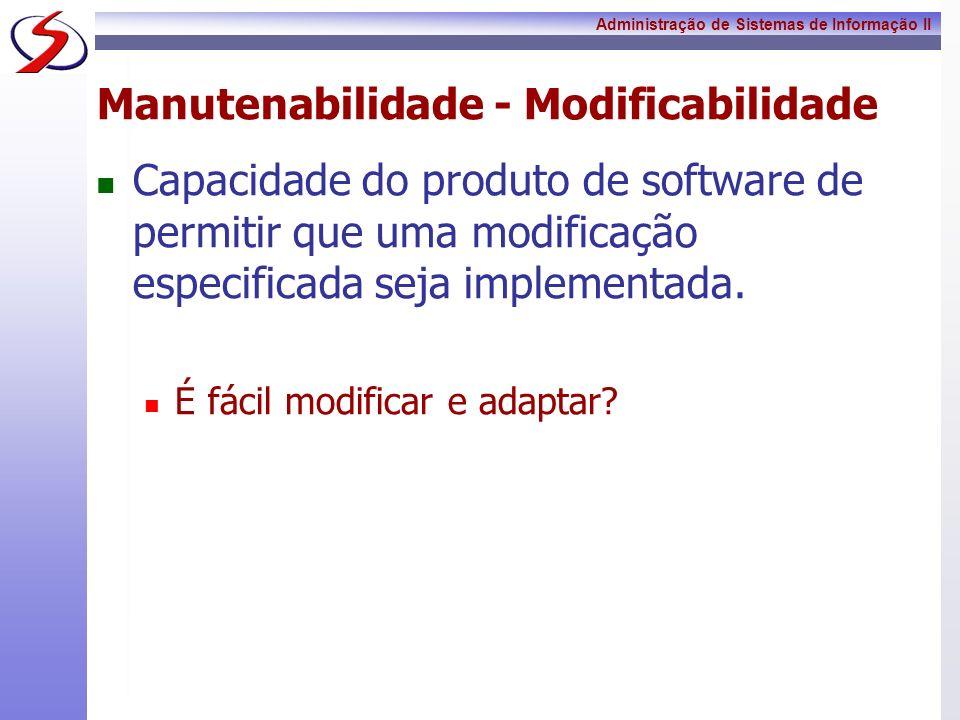 Administração de Sistemas de Informação II Manutenabilidade - Modificabilidade Capacidade do produto de software de permitir que uma modificação espec