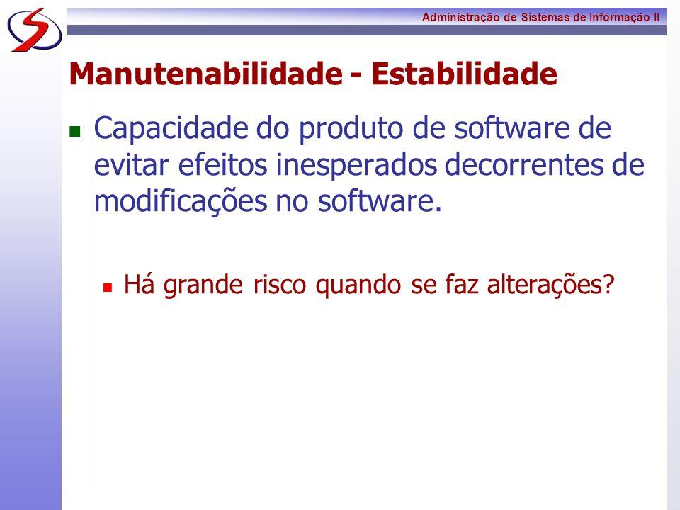 Administração de Sistemas de Informação II Manutenabilidade - Estabilidade Capacidade do produto de software de evitar efeitos inesperados decorrentes