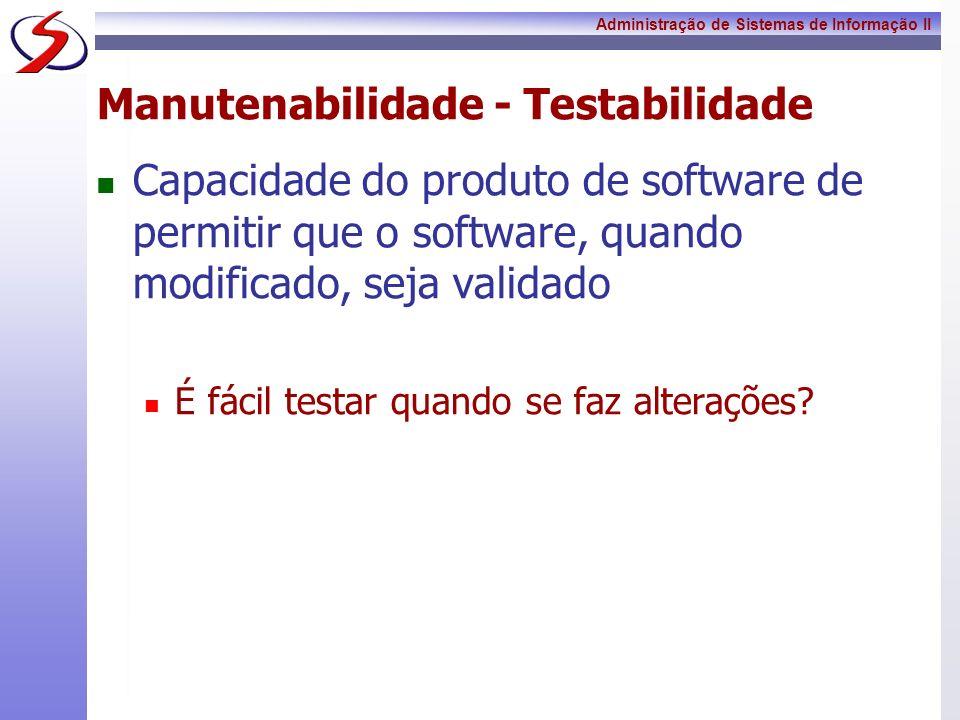 Administração de Sistemas de Informação II Manutenabilidade - Testabilidade Capacidade do produto de software de permitir que o software, quando modif