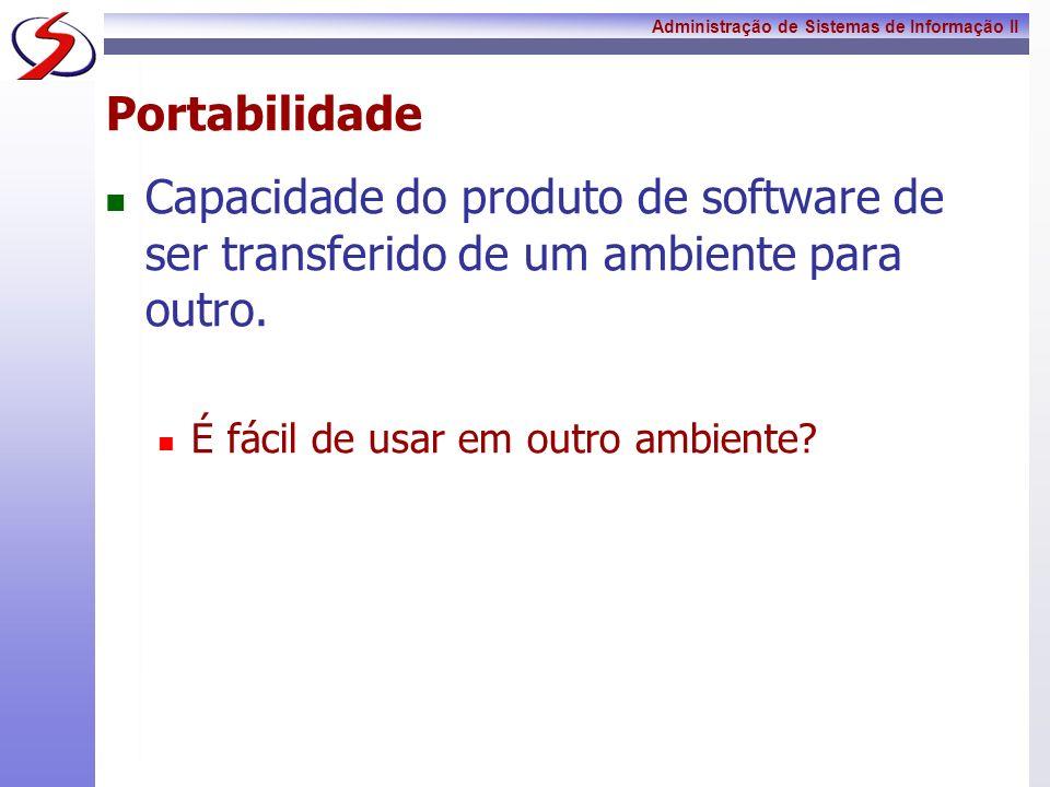 Administração de Sistemas de Informação II Portabilidade Capacidade do produto de software de ser transferido de um ambiente para outro. É fácil de us