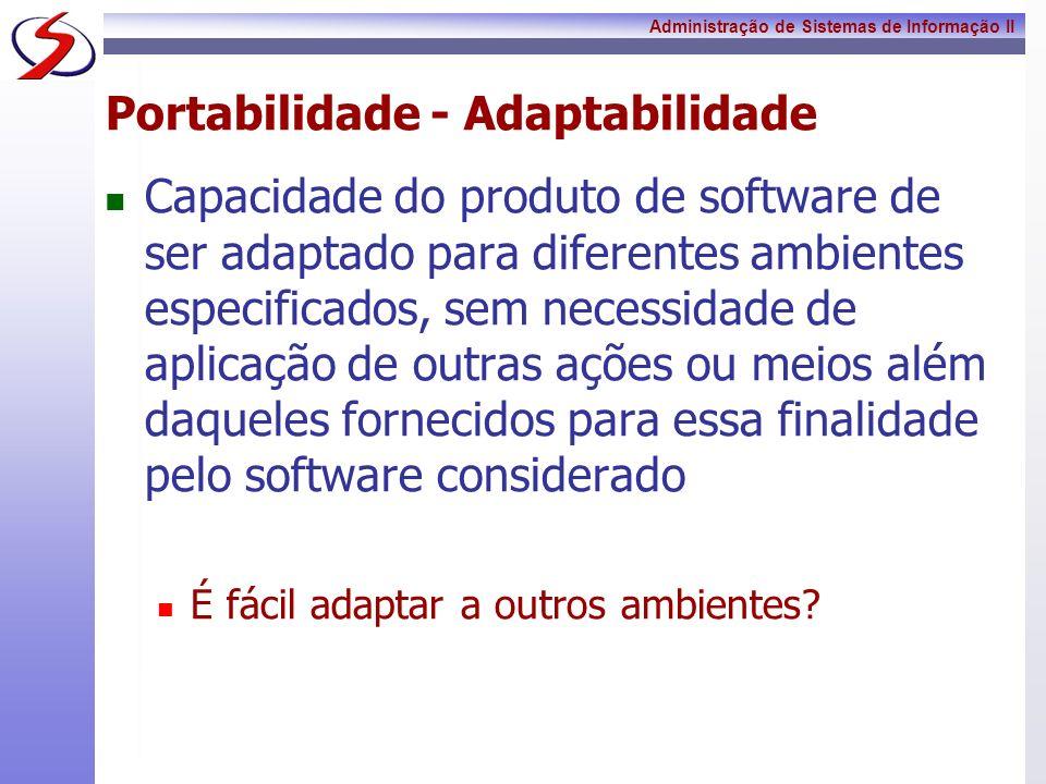 Administração de Sistemas de Informação II Portabilidade - Adaptabilidade Capacidade do produto de software de ser adaptado para diferentes ambientes