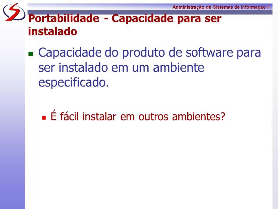 Administração de Sistemas de Informação II Portabilidade - Capacidade para ser instalado Capacidade do produto de software para ser instalado em um am
