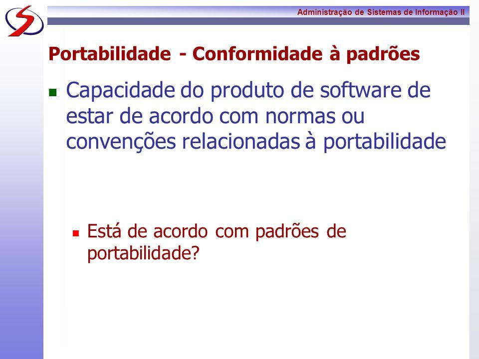 Administração de Sistemas de Informação II Portabilidade - Conformidade à padrões Capacidade do produto de software de estar de acordo com normas ou c