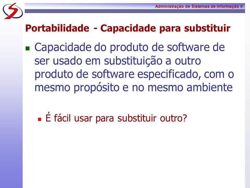 Administração de Sistemas de Informação II Portabilidade - Capacidade para substituir Capacidade do produto de software de ser usado em substituição a