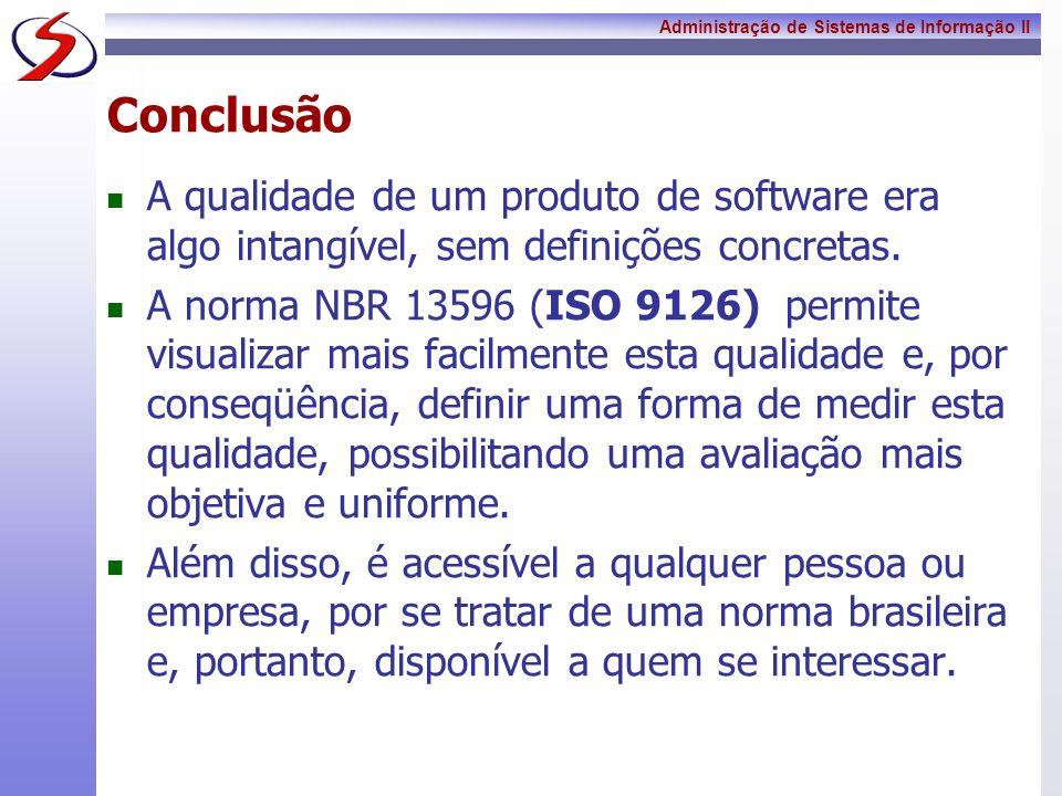 Administração de Sistemas de Informação II Conclusão A qualidade de um produto de software era algo intangível, sem definições concretas. A norma NBR
