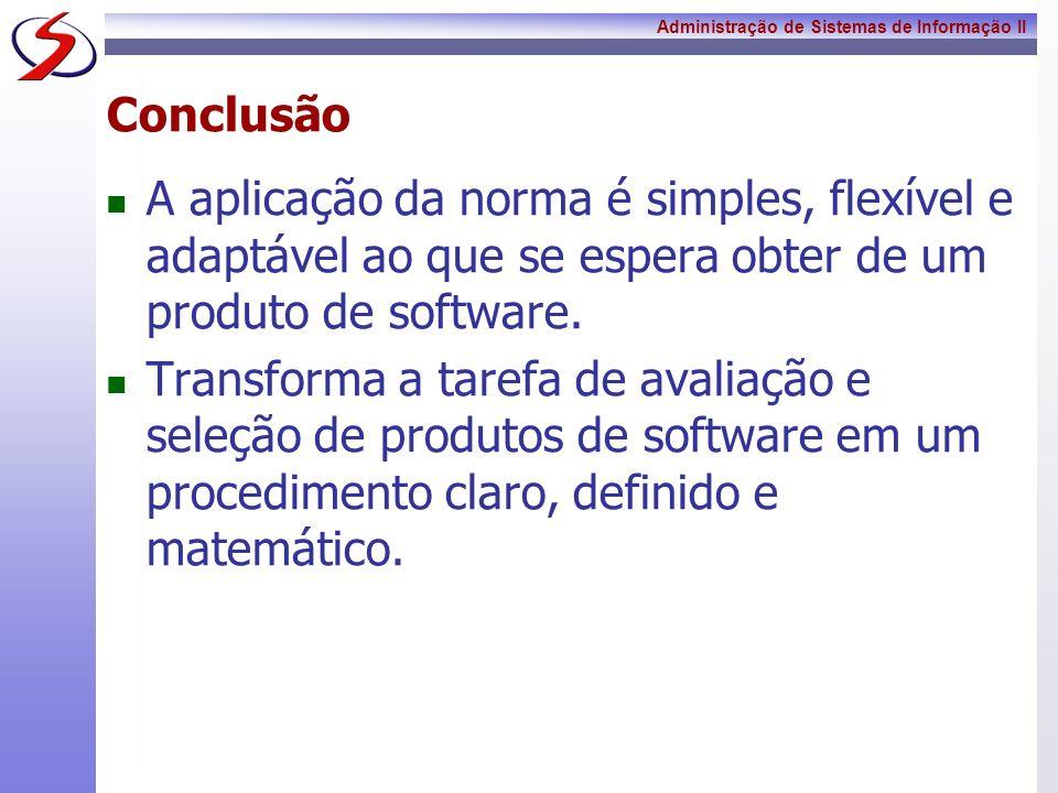 Administração de Sistemas de Informação II Conclusão A aplicação da norma é simples, flexível e adaptável ao que se espera obter de um produto de soft