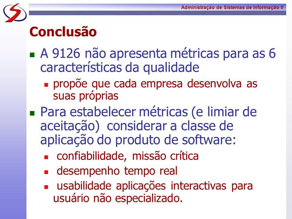 Administração de Sistemas de Informação II Conclusão A 9126 não apresenta métricas para as 6 características da qualidade propõe que cada empresa dese