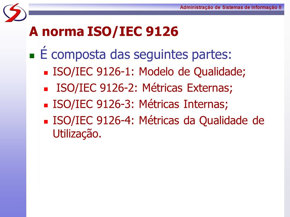 Administração de Sistemas de Informação II A norma ISO/IEC 9126 É composta das seguintes partes: ISO/IEC 9126-1: Modelo de Qualidade; ISO/IEC 9126-2: