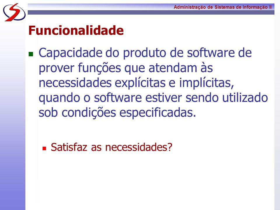 Administração de Sistemas de Informação II Funcionalidade - Adequação Capacidade do produto de software de prover um conjunto apropriado de funções para tarefas e objetivos do usuário especificados Propõe-se a fazer o que é apropriado?