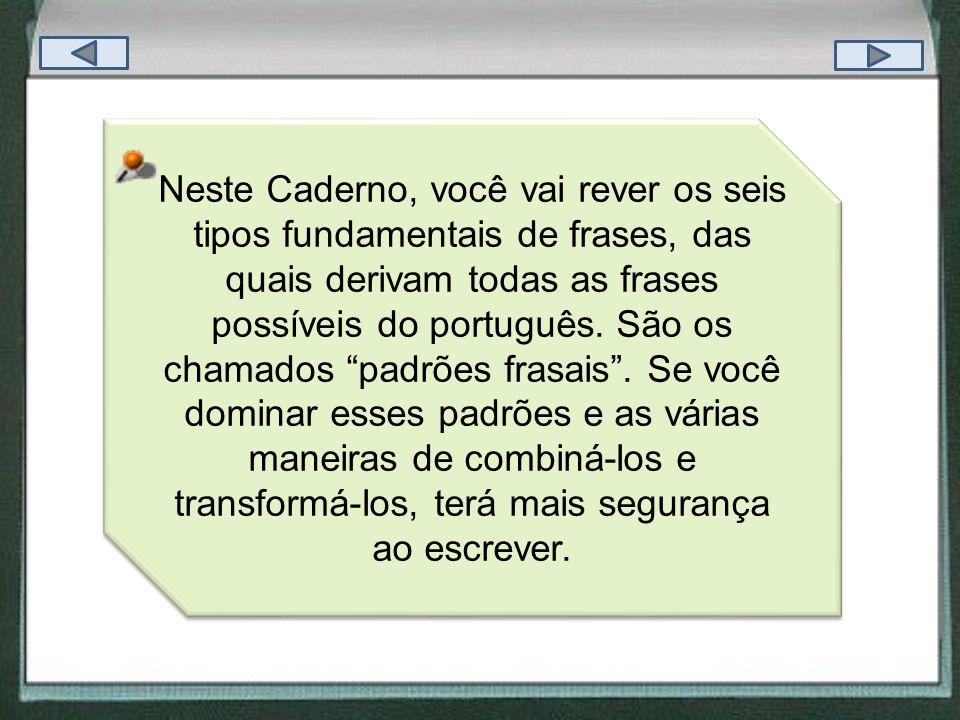 Neste Caderno, você vai rever os seis tipos fundamentais de frases, das quais derivam todas as frases possíveis do português. São os chamados padrões