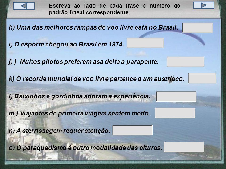 Escreva ao lado de cada frase o número do padrão frasal correspondente. h) Uma das melhores rampas de voo livre está no Brasil. j) ) Muitos pilotos pr