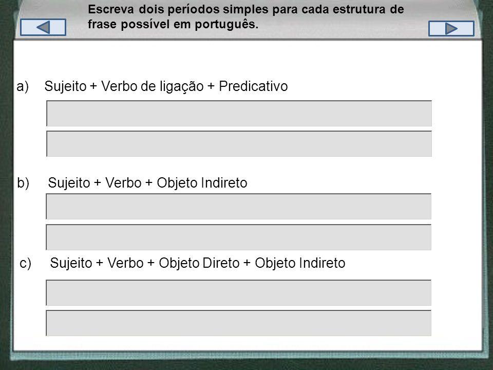 Escreva dois períodos simples para cada estrutura de frase possível em português. c) Sujeito + Verbo + Objeto Direto + Objeto Indireto b) Sujeito + Ve