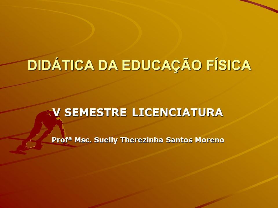 DIDÁTICA DA EDUCAÇÃO FÍSICA V SEMESTRE LICENCIATURA Profª Msc. Suelly Therezinha Santos Moreno
