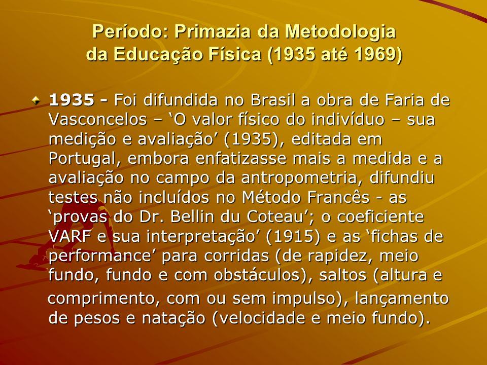 Período: Primazia da Metodologia da Educação Física (1935 até 1969) 1935 - Foi difundida no Brasil a obra de Faria de Vasconcelos – O valor físico do