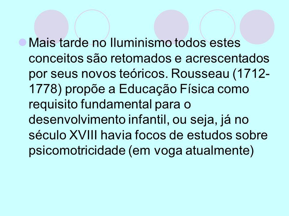 Mais tarde no Iluminismo todos estes conceitos são retomados e acrescentados por seus novos teóricos. Rousseau (1712- 1778) propõe a Educação Física c