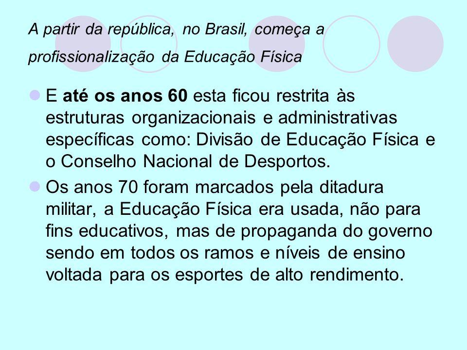 A partir da república, no Brasil, começa a profissionalização da Educação Física E até os anos 60 esta ficou restrita às estruturas organizacionais e