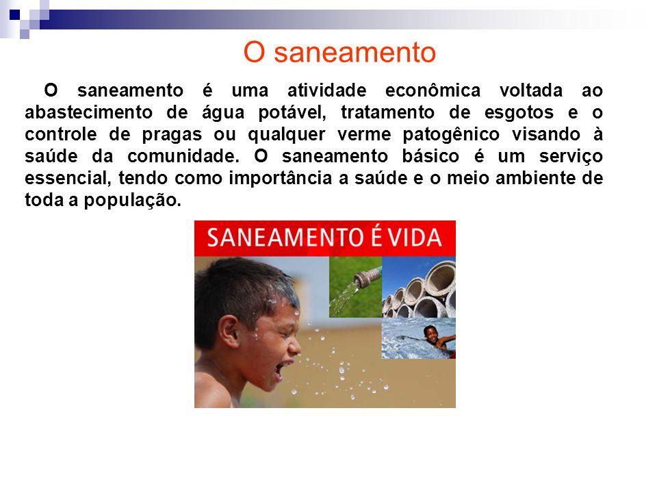 O saneamento O saneamento é uma atividade econômica voltada ao abastecimento de água potável, tratamento de esgotos e o controle de pragas ou qualquer