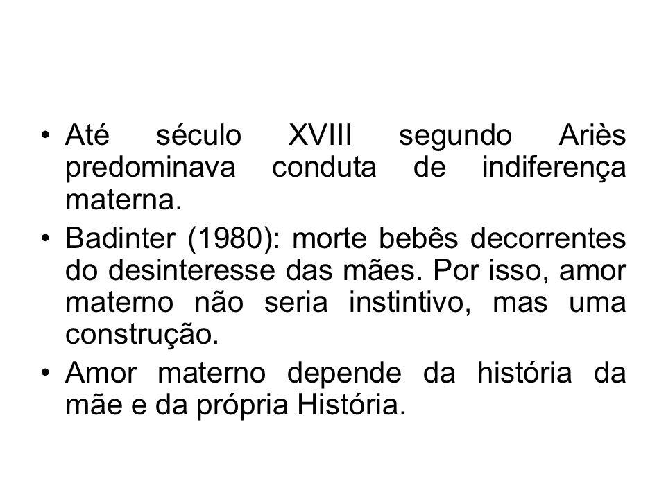Até século XVIII segundo Ariès predominava conduta de indiferença materna. Badinter (1980): morte bebês decorrentes do desinteresse das mães. Por isso