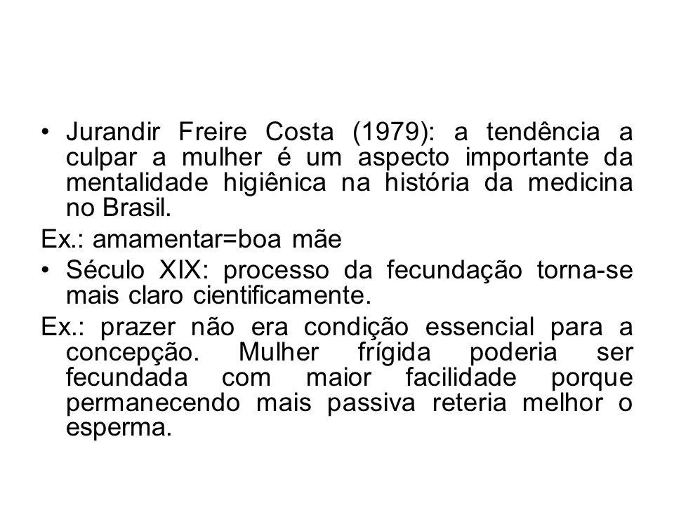 Jurandir Freire Costa (1979): a tendência a culpar a mulher é um aspecto importante da mentalidade higiênica na história da medicina no Brasil. Ex.: a