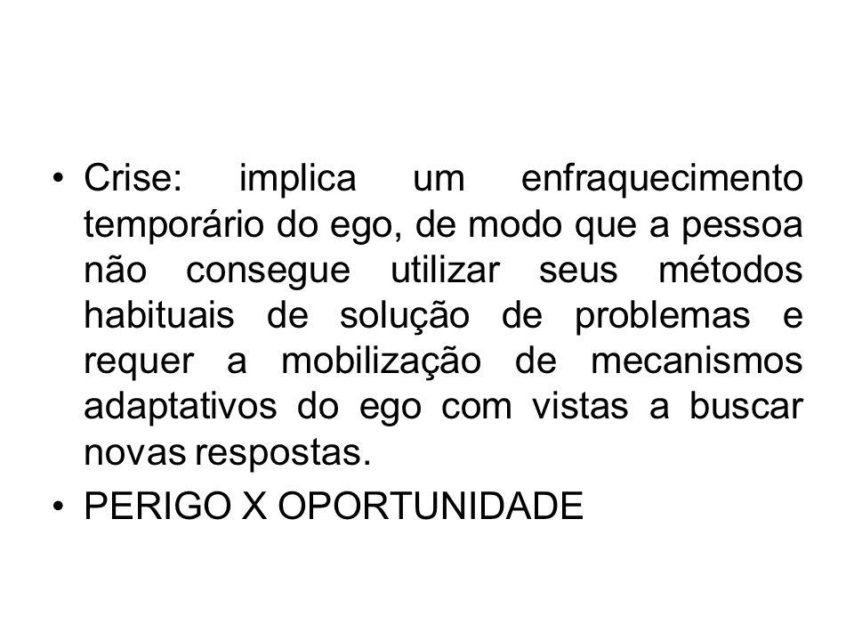 Crise: implica um enfraquecimento temporário do ego, de modo que a pessoa não consegue utilizar seus métodos habituais de solução de problemas e reque